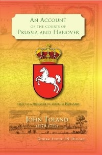 An Account of the Courts of Prussia and Hanover by John Toland (1670-1722). General Editor: J.N. Duggan. Published by The Manuscript Publisher.